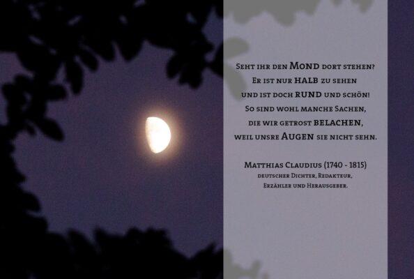 Seht ihr den Mond dort stehen? Er ist nur halb zu sehen und ist doch rund und schön! So sind wohl manche Sachen, die wir getrost belachen, weil unsre Augen sie nicht sehn. Matthias Claudius (1740 - 1815) deutscher Dichter, Redakteur, Erzähler und Herausgeber.