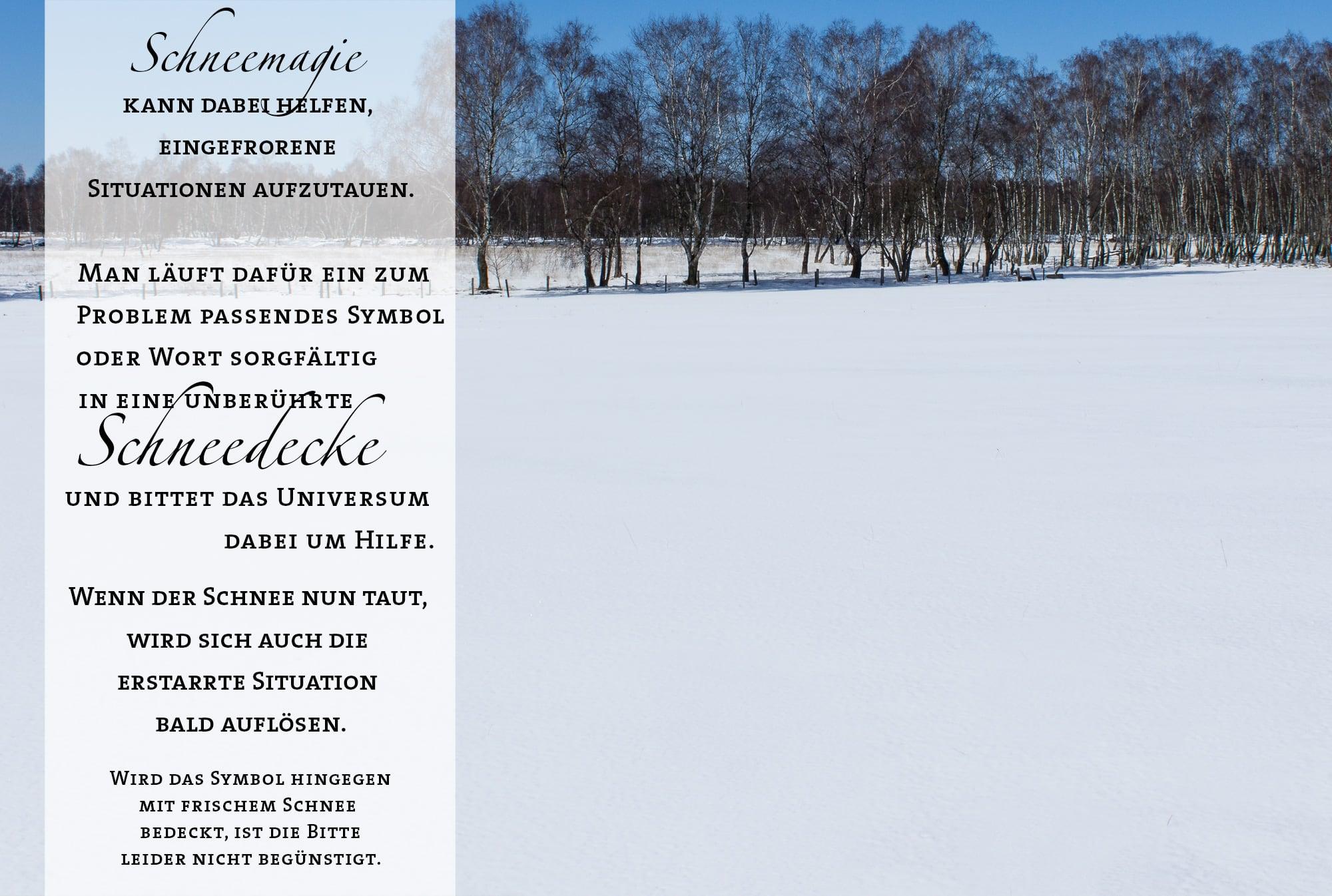Schneemagie kann dabei helfen, eingefrorene Situationen aufzutauen. Man läuft dafür ein zum Problem passendes Symbol oder Wort sorgfältig in eine unberührte Schneedecke und bittet das Universum dabei um Hilfe. Wenn der Schnee nun taut, wird sich auch die erstarrte Situation bald auflösen. Wird das Symbol hingegen mit frischem Schnee bedeckt, ist die Bitte leider nicht begünstigt.
